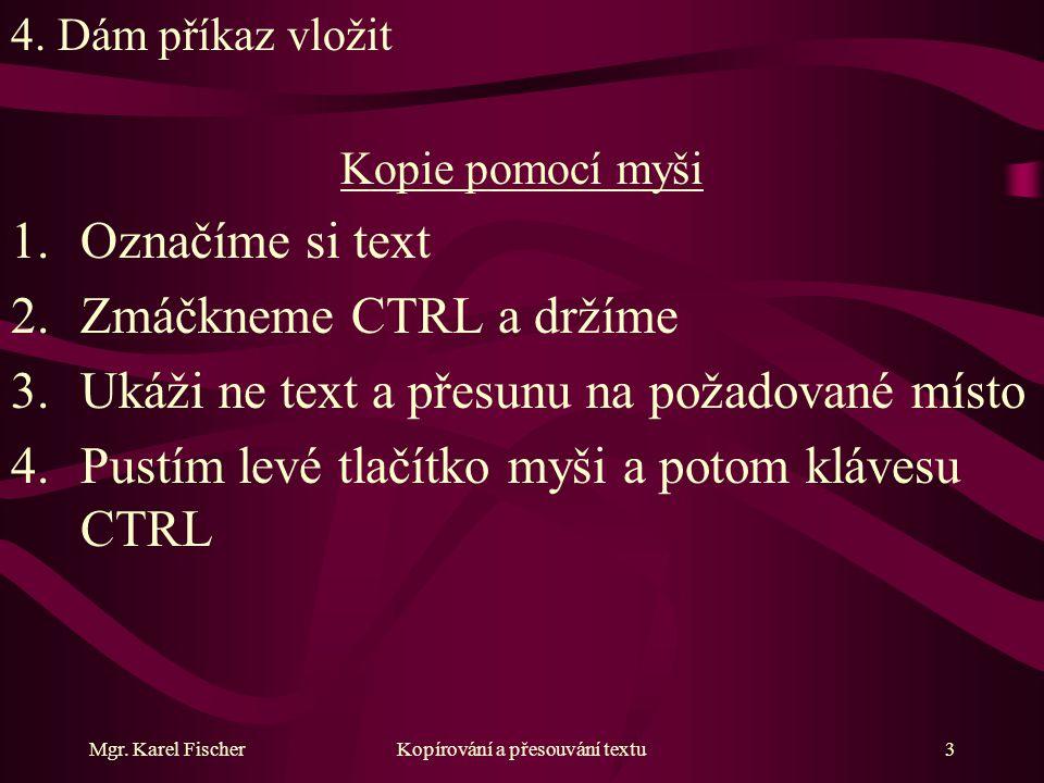 Mgr. Karel FischerKopírování a přesouvání textu3 4. Dám příkaz vložit Kopie pomocí myši 1.Označíme si text 2.Zmáčkneme CTRL a držíme 3.Ukáži ne text a