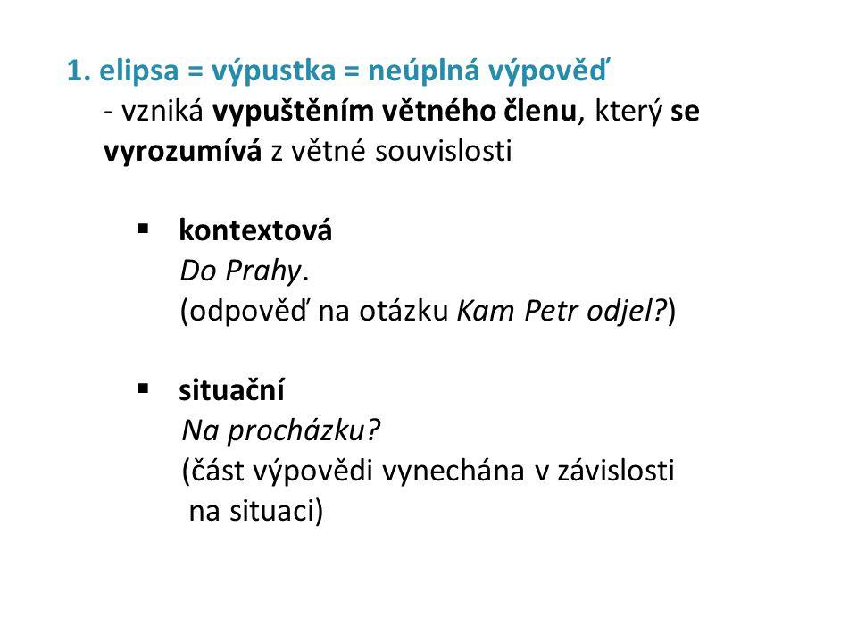 1. elipsa = výpustka = neúplná výpověď - vzniká vypuštěním větného členu, který se vyrozumívá z větné souvislosti  kontextová Do Prahy. (odpověď na o