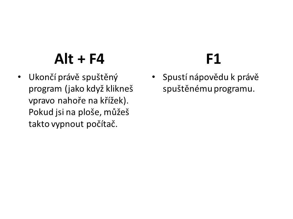Alt + F4 Ukončí právě spuštěný program (jako když klikneš vpravo nahoře na křížek).