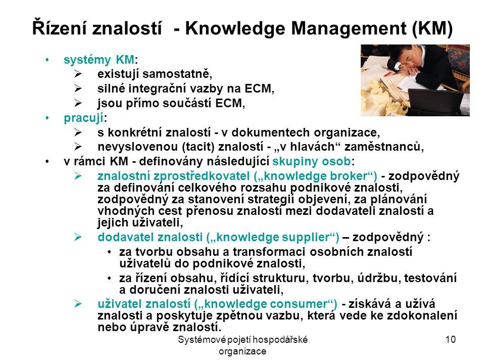 """Systémové pojetí hospodářské organizace 10 Řízení znalostí - Knowledge Management (KM) systémy KM:  existují samostatně,  silné integrační vazby na ECM,  jsou přímo součástí ECM, pracují:  s konkrétní znalostí - v dokumentech organizace,  nevyslovenou (tacit) znalostí - """"v hlavách zaměstnanců, v rámci KM - definovány následující skupiny osob:  znalostní zprostředkovatel (""""knowledge broker ) - zodpovědný za definování celkového rozsahu podnikové znalosti, zodpovědný za stanovení strategií objevení, za plánování vhodných cest přenosu znalostí mezi dodavateli znalostí a jejich uživateli,  dodavatel znalosti (""""knowledge supplier ) – zodpovědný : za tvorbu obsahu a transformaci osobních znalostí uživatelů do podnikové znalosti, za řízení obsahu, řídící strukturu, tvorbu, údržbu, testování a doručení znalosti uživateli,  uživatel znalostí (""""knowledge consumer ) - získává a užívá znalosti a poskytuje zpětnou vazbu, která vede ke zdokonalení nebo úpravě znalostí."""