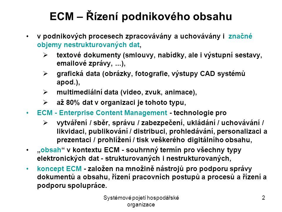 """Systémové pojetí hospodářské organizace 2 ECM – Řízení podnikového obsahu v podnikových procesech zpracovávány a uchovávány i značné objemy nestrukturovaných dat,  textové dokumenty (smlouvy, nabídky, ale i výstupní sestavy, emailové zprávy,...),  grafická data (obrázky, fotografie, výstupy CAD systémů apod.),  multimediální data (video, zvuk, animace),  až 80% dat v organizaci je tohoto typu, ECM - Enterprise Content Management - technologie pro  vytváření / sběr, správu / zabezpečení, ukládání / uchovávání / likvidaci, publikování / distribuci, prohledávání, personalizaci a prezentaci / prohlížení / tisk veškerého digitálního obsahu, """"obsah v kontextu ECM - souhrnný termín pro všechny typy elektronických dat - strukturovaných i nestrukturovaných, koncept ECM - založen na množině nástrojů pro podporu správy dokumentů a obsahu, řízení pracovních postupů a procesů a řízení a podporu spolupráce."""