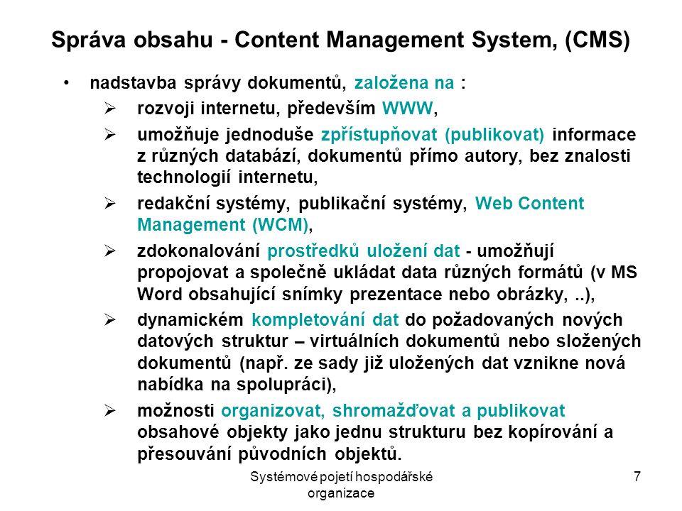 Systémové pojetí hospodářské organizace 7 Správa obsahu - Content Management System, (CMS) nadstavba správy dokumentů, založena na :  rozvoji internetu, především WWW,  umožňuje jednoduše zpřístupňovat (publikovat) informace z různých databází, dokumentů přímo autory, bez znalosti technologií internetu,  redakční systémy, publikační systémy, Web Content Management (WCM),  zdokonalování prostředků uložení dat - umožňují propojovat a společně ukládat data různých formátů (v MS Word obsahující snímky prezentace nebo obrázky,..),  dynamickém kompletování dat do požadovaných nových datových struktur – virtuálních dokumentů nebo složených dokumentů (např.