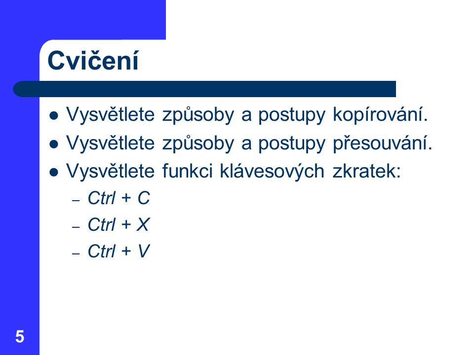 Cvičení Vysvětlete způsoby a postupy kopírování. Vysvětlete způsoby a postupy přesouvání. Vysvětlete funkci klávesových zkratek: – Ctrl + C – Ctrl + X