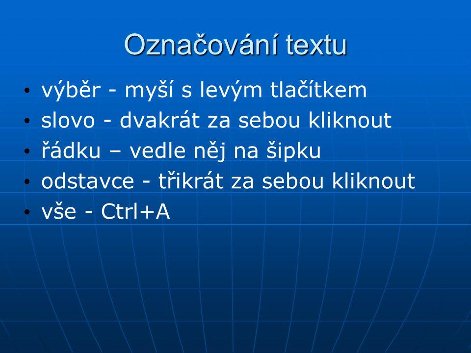 Označování textu výběr - myší s levým tlačítkem slovo - dvakrát za sebou kliknout řádku – vedle něj na šipku odstavce - třikrát za sebou kliknout vše - Ctrl+A