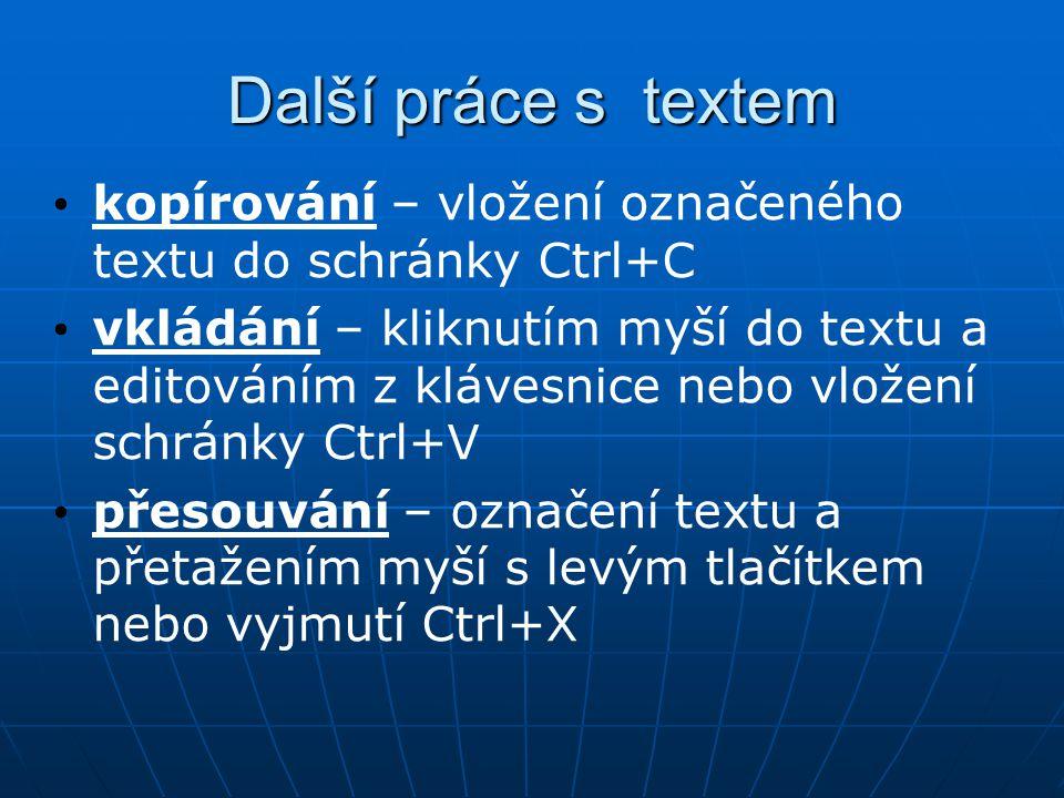 Další práce s textem kopírování – vložení označeného textu do schránky Ctrl+C vkládání – kliknutím myší do textu a editováním z klávesnice nebo vložení schránky Ctrl+V přesouvání – označení textu a přetažením myší s levým tlačítkem nebo vyjmutí Ctrl+X