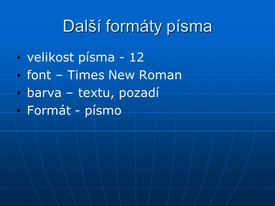 Další formáty písma velikost písma - 12 font – Times New Roman barva – textu, pozadí Formát - písmo