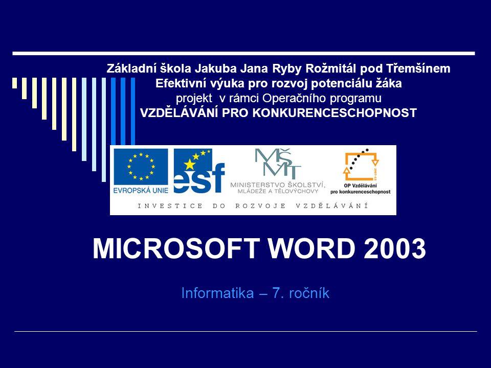 MICROSOFT WORD 2003 Informatika – 7. ročník Základní škola Jakuba Jana Ryby Rožmitál pod Třemšínem Efektivní výuka pro rozvoj potenciálu žáka projekt