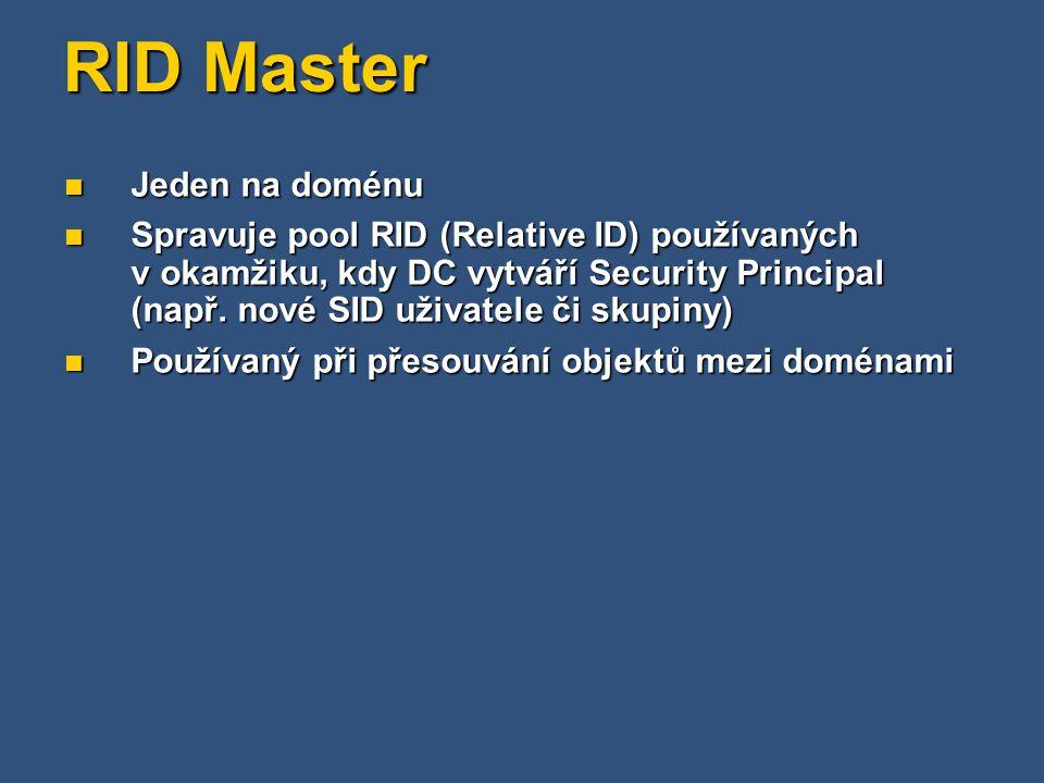 RID Master Jeden na doménu Jeden na doménu Spravuje pool RID (Relative ID) používaných v okamžiku, kdy DC vytváří Security Principal (např.
