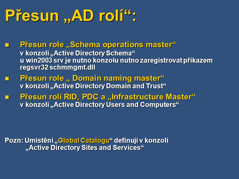 "Přesun ""AD rolí : Přesun role ""Schema operations master v konzoli ""Active Directory Schema u win2003 srv je nutno konzolu nutno zaregistrovat příkazem regsvr32 schmmgmt.dll Přesun role ""Schema operations master v konzoli ""Active Directory Schema u win2003 srv je nutno konzolu nutno zaregistrovat příkazem regsvr32 schmmgmt.dll Přesun role "" Domain naming master v konzoli ""Active Directory Domain and Trust Přesun role "" Domain naming master v konzoli ""Active Directory Domain and Trust Přesun rolí RID, PDC a ""Infrastructure Master v konzoli ""Active Directory Users and Computers Přesun rolí RID, PDC a ""Infrastructure Master v konzoli ""Active Directory Users and Computers Pozn: Umístění ""Global Catalogu definuji v konzoli ""Active Directory Sites and Services"