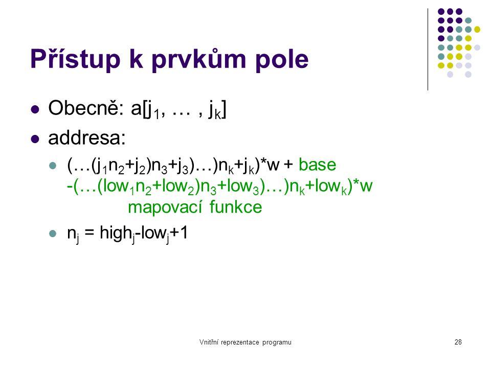 Vnitřní reprezentace programu28 Přístup k prvkům pole Obecně: a[j 1, …, j k ] addresa: (…(j 1 n 2 +j 2 )n 3 +j 3 )…)n k +j k )*w + base -(…(low 1 n 2 +low 2 )n 3 +low 3 )…)n k +low k )*w mapovací funkce n j = high j -low j +1