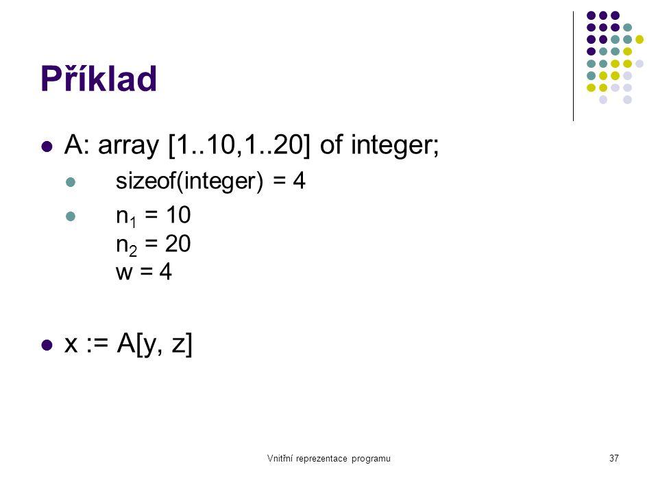 Vnitřní reprezentace programu37 Příklad A: array [1..10,1..20] of integer; sizeof(integer) = 4 n 1 = 10 n 2 = 20 w = 4 x := A[y, z]
