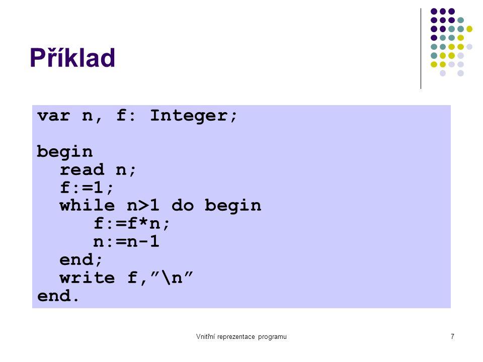 Vnitřní reprezentace programu18 Příklad 2 var n,f:integer; begin 1: read n read n;2: f := 1 f:=1;3: if n 1 do begin4: f := f * n f:=f*n; n:=n-15: n := n - 1 end;6: goto 3 write f, \n 7: write f end.8: write \n