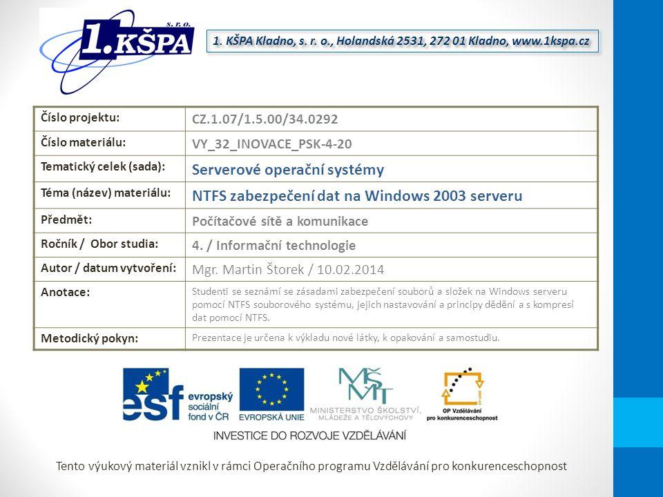 Tento výukový materiál vznikl v rámci Operačního programu Vzdělávání pro konkurenceschopnost Číslo projektu: CZ.1.07/1.5.00/34.0292 Číslo materiálu: VY_32_INOVACE_PSK-4-20 Tematický celek (sada): Serverové operační systémy Téma (název) materiálu: NTFS zabezpečení dat na Windows 2003 serveru Předmět: Počítačové sítě a komunikace Ročník / Obor studia: 4.