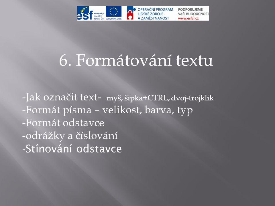 6. Formátování textu -Jak označit text- myš, šipka+CTRL, dvoj-trojklik -Formát písma – velikost, barva, typ -Formát odstavce -odrážky a číslování -Stí