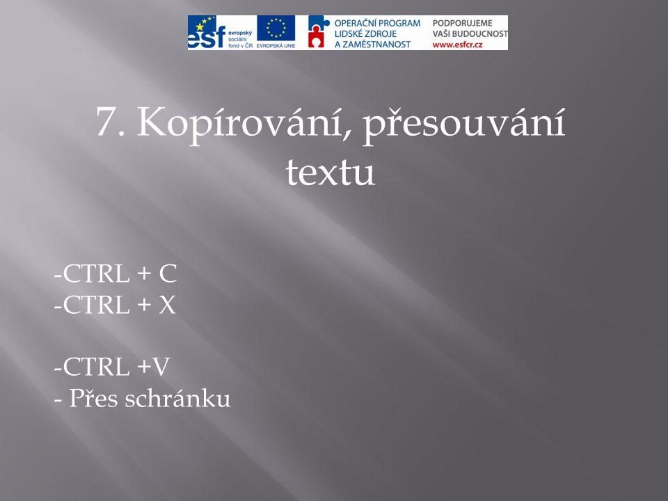 7. Kopírování, přesouvání textu -CTRL + C -CTRL + X -CTRL +V - Přes schránku