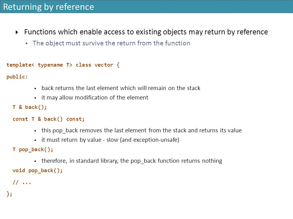 Returning by reference  Functions which enable access to existing objects may return by reference  The object must survive the return from the function template class vector { public:  back returns the last element which will remain on the stack  it may allow modification of the element T & back(); const T & back() const;  this pop_back removes the last element from the stack and returns its value  it must return by value - slow (and exception-unsafe) T pop_back();  therefore, in standard library, the pop_back function returns nothing void pop_back(); //...