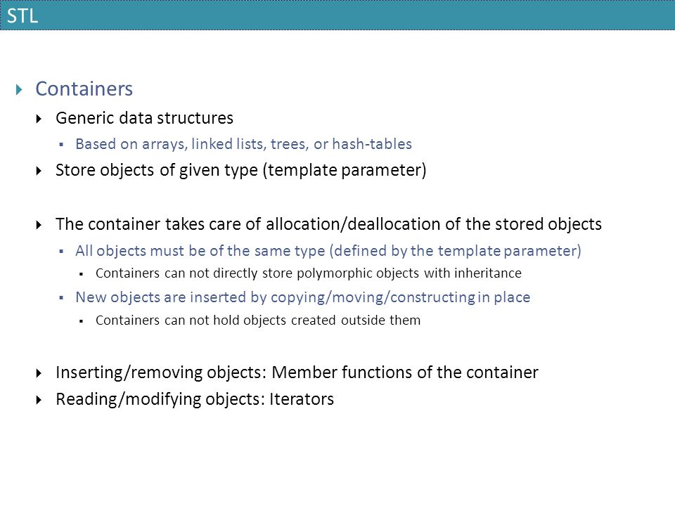 STL  Containers  Generic data structures  Based on arrays, linked lists, trees, or hash-tables  Store objects of given type (template parameter) 