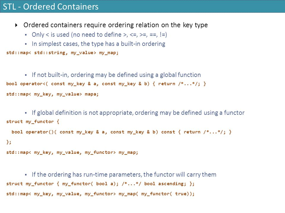 STL - Ordered Containers  Ordered containers require ordering relation on the key type  Only, =, ==, !=)  In simplest cases, the type has a built-i