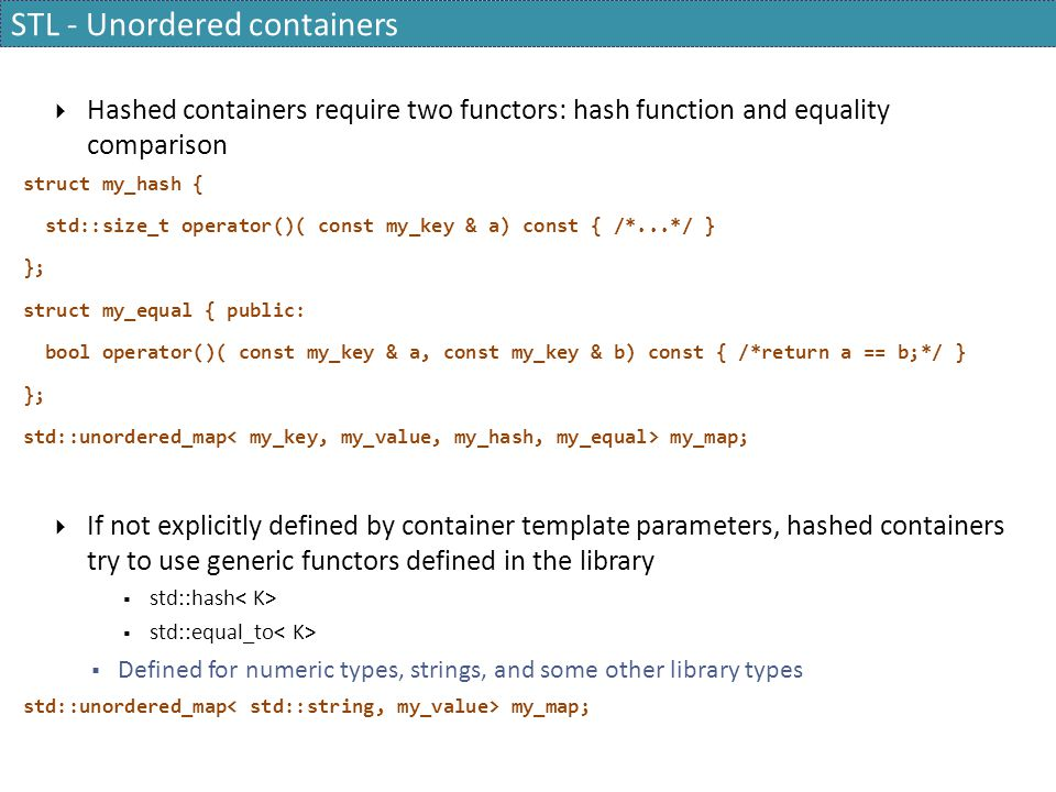STL - Unordered containers  Hashed containers require two functors: hash function and equality comparison struct my_hash { std::size_t operator()( co