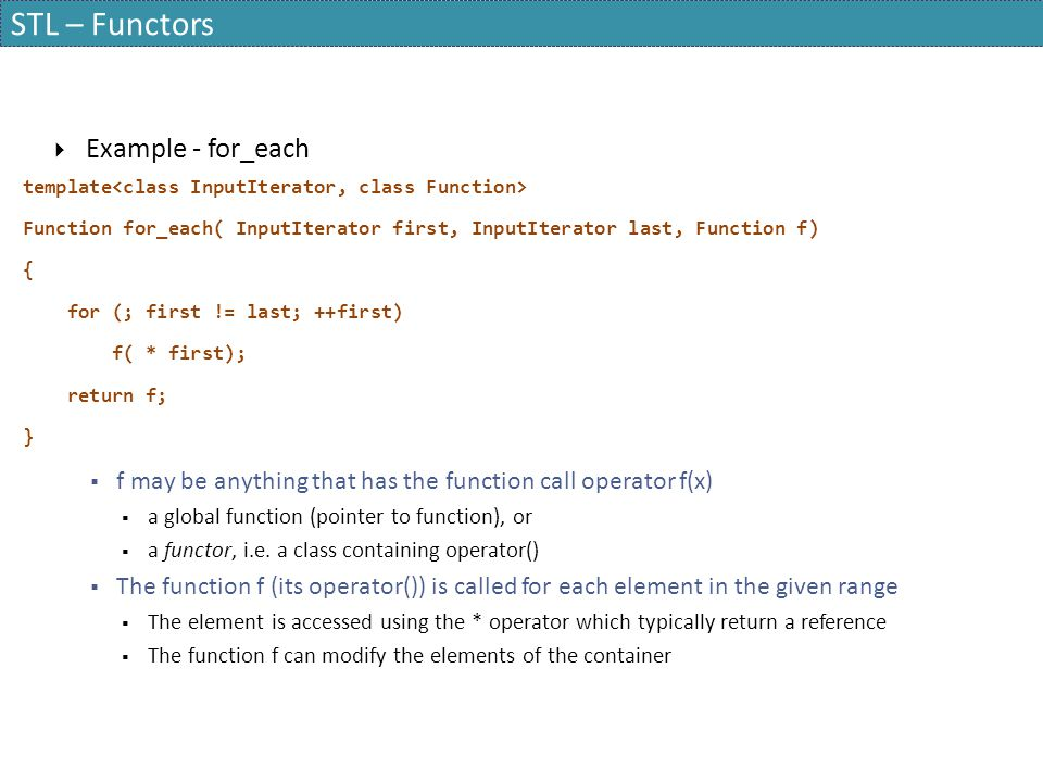 STL – Functors  Example - for_each template Function for_each( InputIterator first, InputIterator last, Function f) { for (; first != last; ++first)