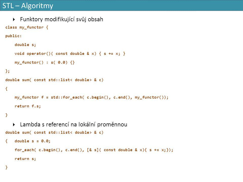 STL – Algoritmy  Funktory modifikující svůj obsah class my_functor { public: double s; void operator()( const double & x) { s += x; } my_functor() :