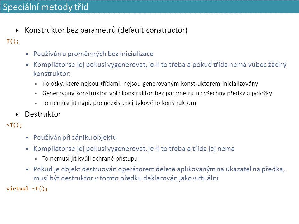 Speciální metody tříd  Konstruktor bez parametrů (default constructor) T();  Používán u proměnných bez inicializace  Kompilátor se jej pokusí vygen