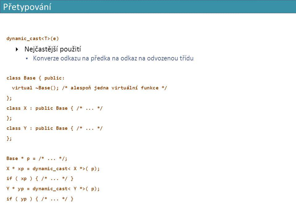 Přetypování dynamic_cast (e)  Nejčastější použití  Konverze odkazu na předka na odkaz na odvozenou třídu class Base { public: virtual ~Base(); /* al