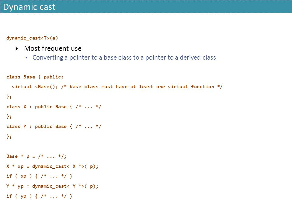 Dynamic cast dynamic_cast (e)  Most frequent use  Converting a pointer to a base class to a pointer to a derived class class Base { public: virtual ~Base(); /* base class must have at least one virtual function */ }; class X : public Base { /*...