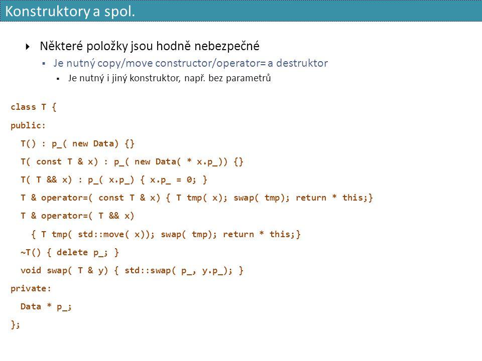 Konstruktory a spol.  Některé položky jsou hodně nebezpečné  Je nutný copy/move constructor/operator= a destruktor  Je nutný i jiný konstruktor, na