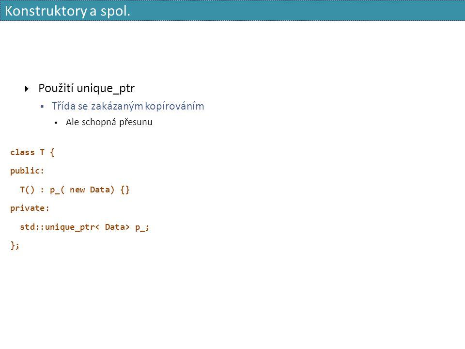Konstruktory a spol.  Použití unique_ptr  Třída se zakázaným kopírováním  Ale schopná přesunu class T { public: T() : p_( new Data) {} private: std