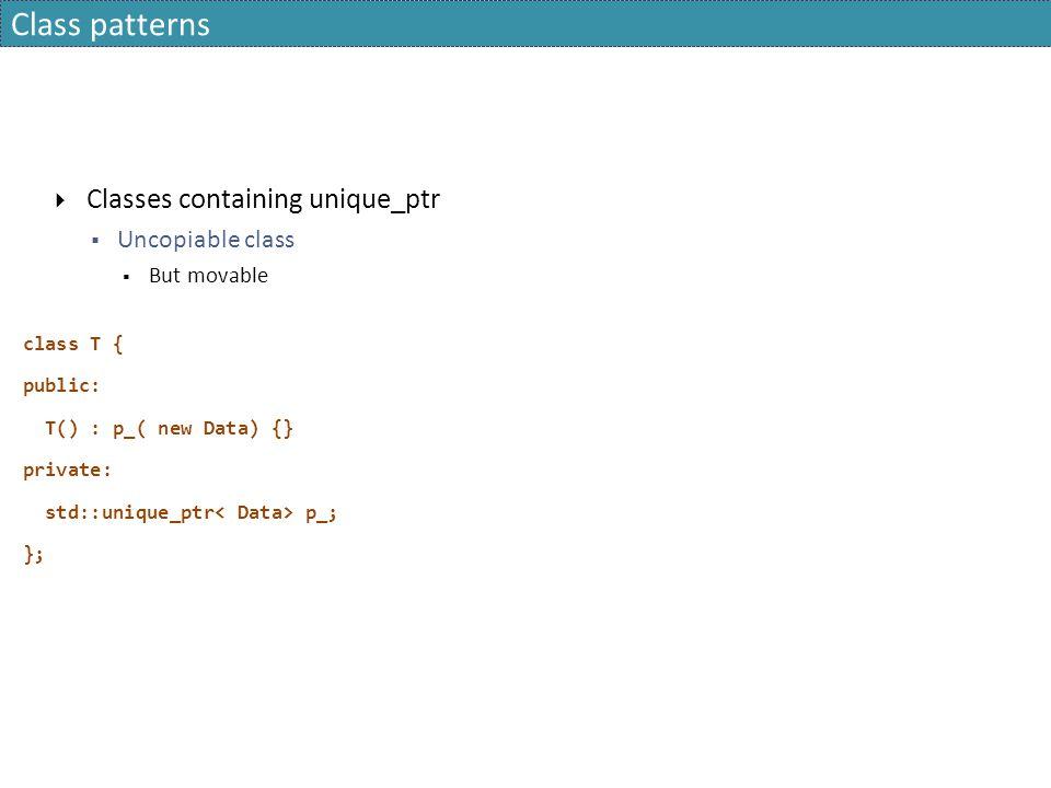 Class patterns  Classes containing unique_ptr  Uncopiable class  But movable class T { public: T() : p_( new Data) {} private: std::unique_ptr p_;