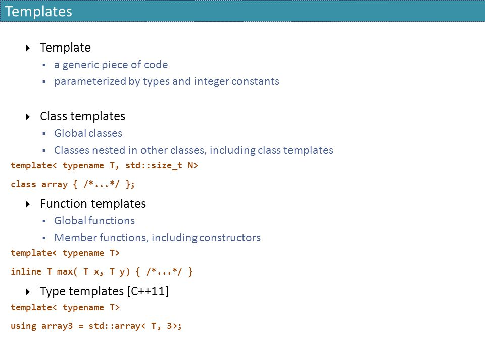 Templates  Template  a generic piece of code  parameterized by types and integer constants  Class templates  Global classes  Classes nested in other classes, including class templates template class array { /*...*/ };  Function templates  Global functions  Member functions, including constructors template inline T max( T x, T y) { /*...*/ }  Type templates [C++11] template using array3 = std::array ;
