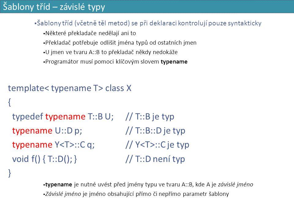 Šablony tříd – závislé typy  Šablony tříd (včetně těl metod) se při deklaraci kontrolují pouze syntakticky  Některé překladače nedělají ani to  Pře