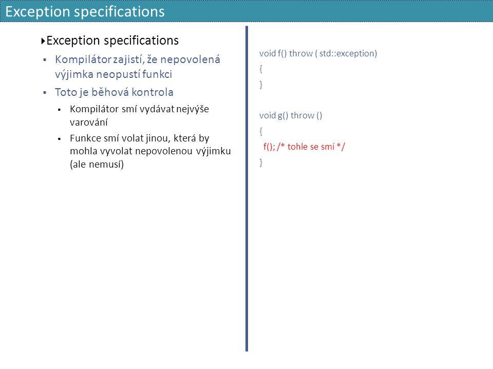 Exception specifications  Exception specifications  Kompilátor zajistí, že nepovolená výjimka neopustí funkci  Toto je běhová kontrola  Kompilátor