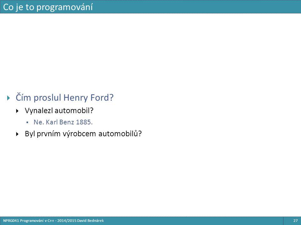Co je to programování 27NPRG041 Programování v C++ - 2014/2015 David Bednárek  Čím proslul Henry Ford?  Vynalezl automobil?  Ne. Karl Benz 1885. 