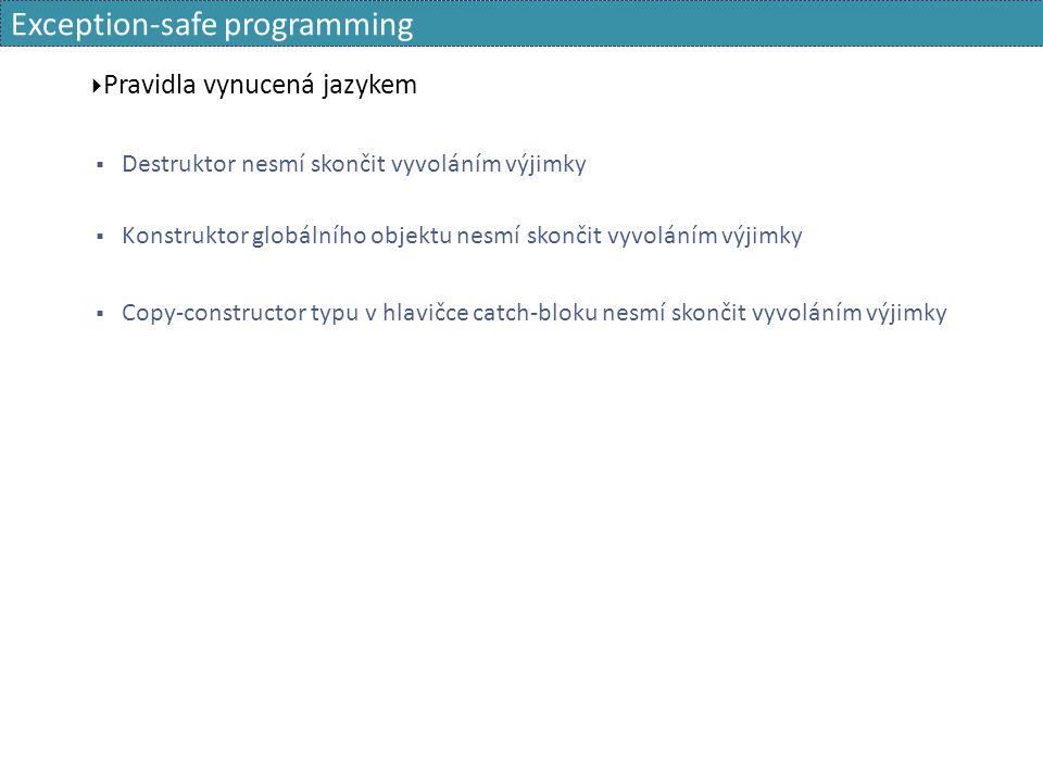Exception-safe programming  Pravidla vynucená jazykem  Destruktor nesmí skončit vyvoláním výjimky  Konstruktor globálního objektu nesmí skončit vyv