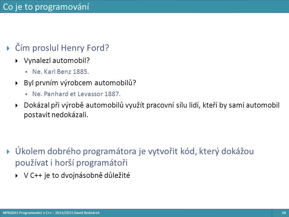 Co je to programování 28NPRG041 Programování v C++ - 2014/2015 David Bednárek  Čím proslul Henry Ford?  Vynalezl automobil?  Ne. Karl Benz 1885. 