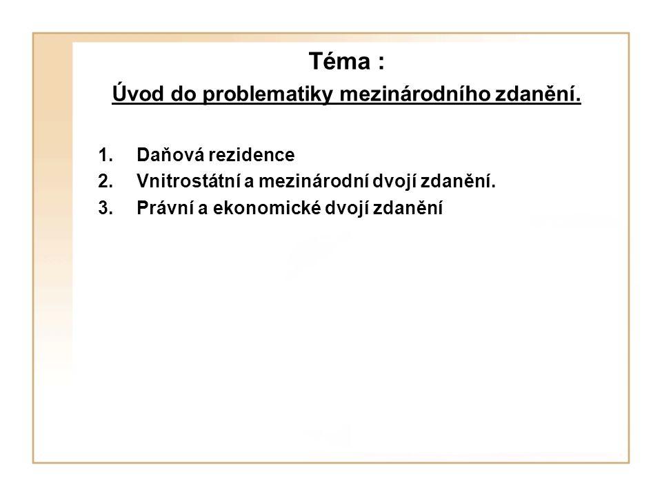 Téma : Úvod do problematiky mezinárodního zdanění. 1.Daňová rezidence 2.Vnitrostátní a mezinárodní dvojí zdanění. 3.Právní a ekonomické dvojí zdanění