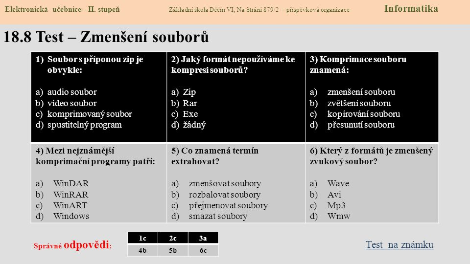 18.8 Test – Zmenšení souborů 1)Soubor s příponou zip je obvykle: a)audio soubor b)video soubor c)komprimovaný soubor d)spustitelný program 2) Jaký formát nepoužíváme ke kompresi souborů.