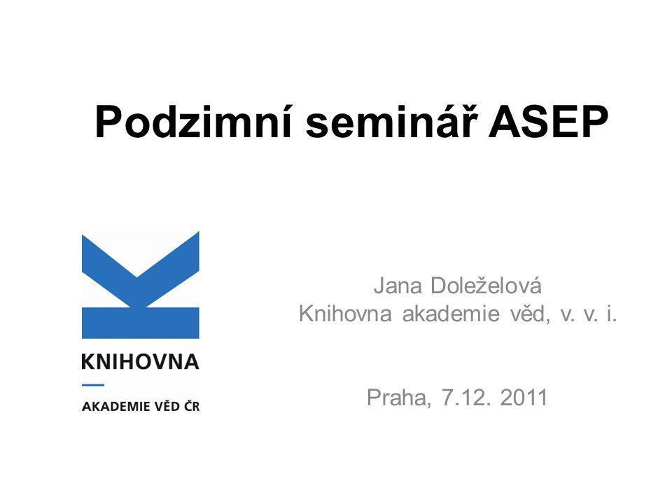 Podzimní seminář ASEP Jana Doleželová Knihovna akademie věd, v. v. i. Praha, 7.12. 2011