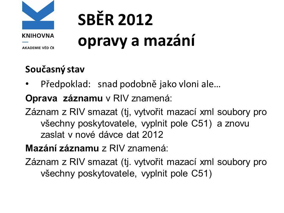 SBĚR 2012 opravy a mazání Současný stav Předpoklad: snad podobně jako vloni ale… Oprava záznamu v RIV znamená: Záznam z RIV smazat (tj, vytvořit mazac