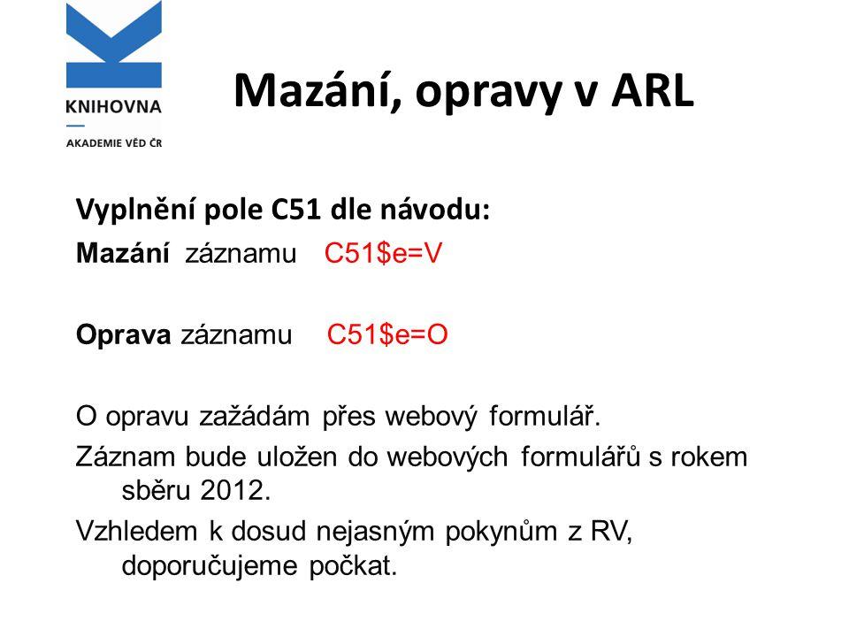 Mazání, opravy v ARL Vyplnění pole C51 dle návodu: Mazání záznamu C51$e=V Oprava záznamu C51$e=O O opravu zažádám přes webový formulář. Záznam bude ul