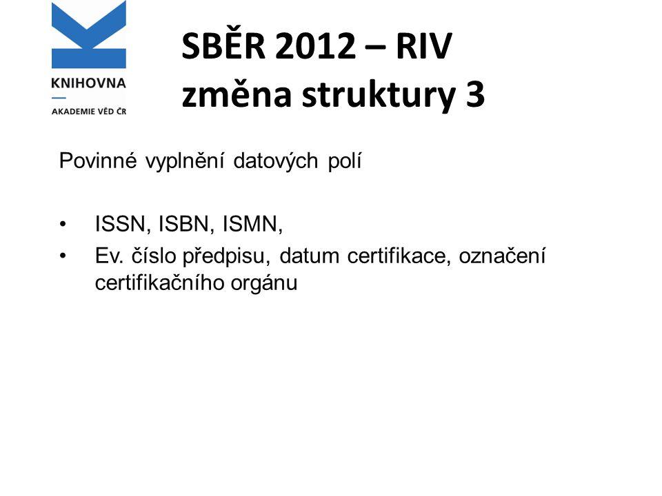 SBĚR 2012 – RIV změna struktury 3 Povinné vyplnění datových polí ISSN, ISBN, ISMN, Ev. číslo předpisu, datum certifikace, označení certifikačního orgá