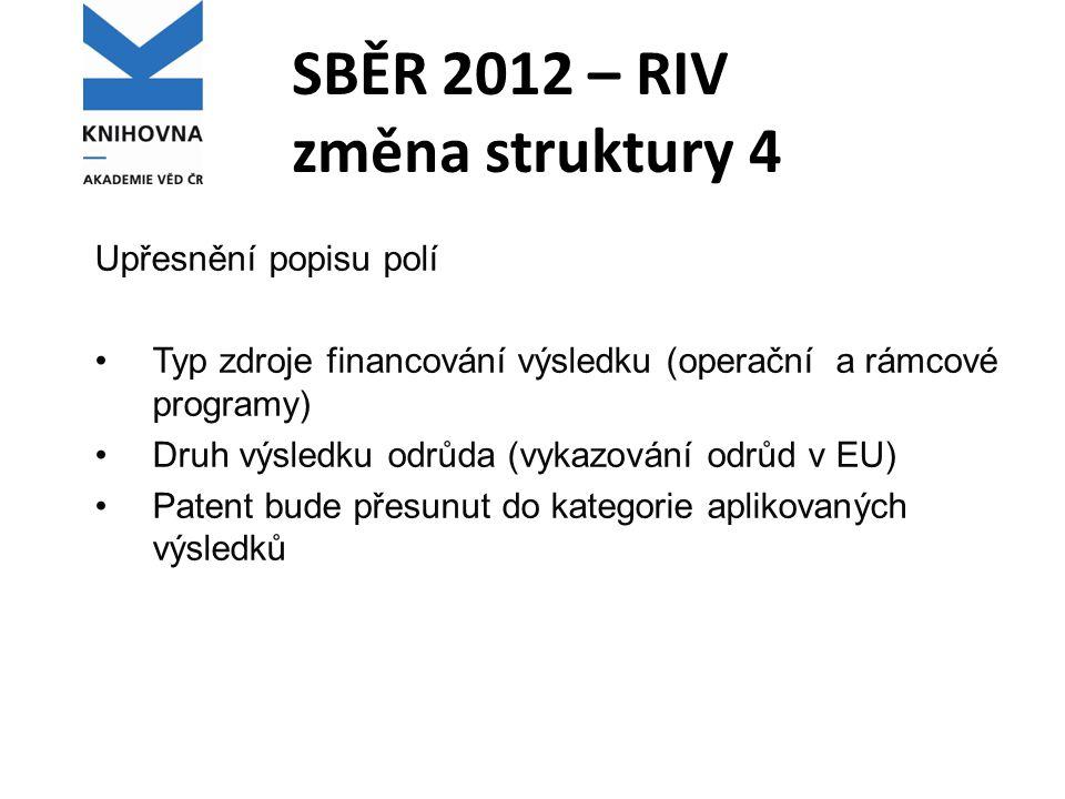 SBĚR 2012 – RIV změna struktury 4 Upřesnění popisu polí Typ zdroje financování výsledku (operační a rámcové programy) Druh výsledku odrůda (vykazování