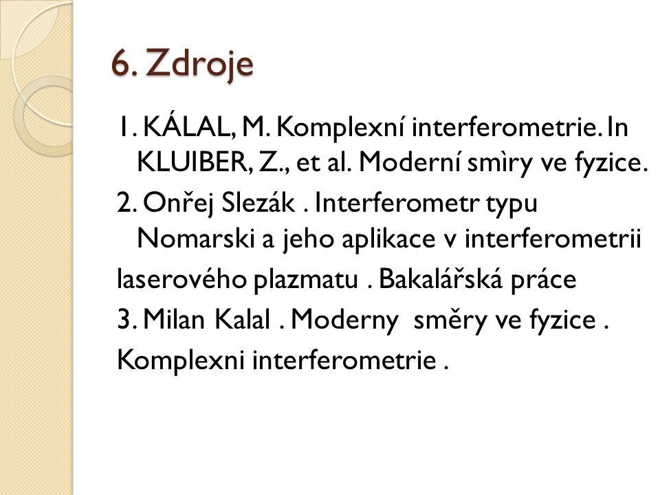 6. Zdroje 1. KÁLAL, M. Komplexní interferometrie. In KLUIBER, Z., et al. Moderní smìry ve fyzice. 2. Onřej Slezák. Interferometr typu Nomarski a jeho