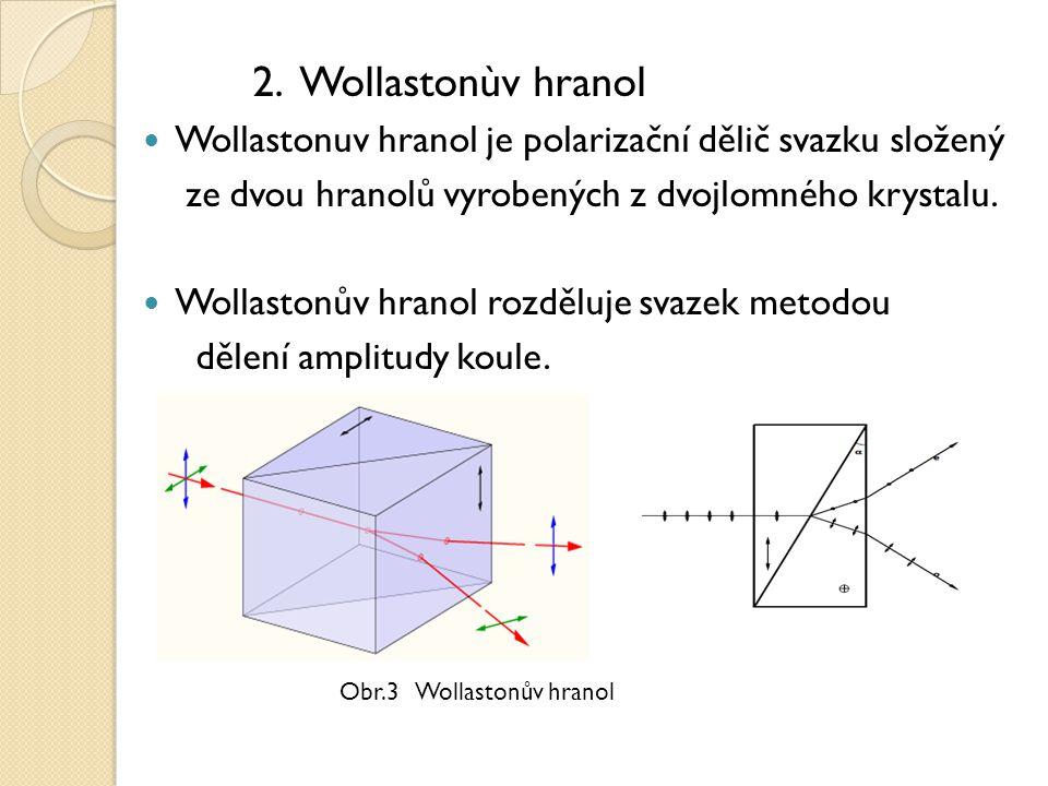 2. Wollastonùv hranol Wollastonuv hranol je polarizační dělič svazku složený ze dvou hranolů vyrobených z dvojlomného krystalu. Wollastonův hranol roz
