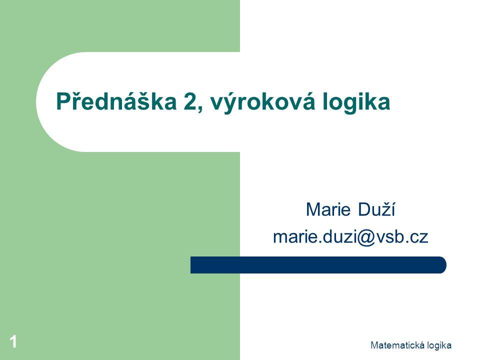 Matematická logika 1 Přednáška 2, výroková logika Marie Duží marie.duzi@vsb.cz