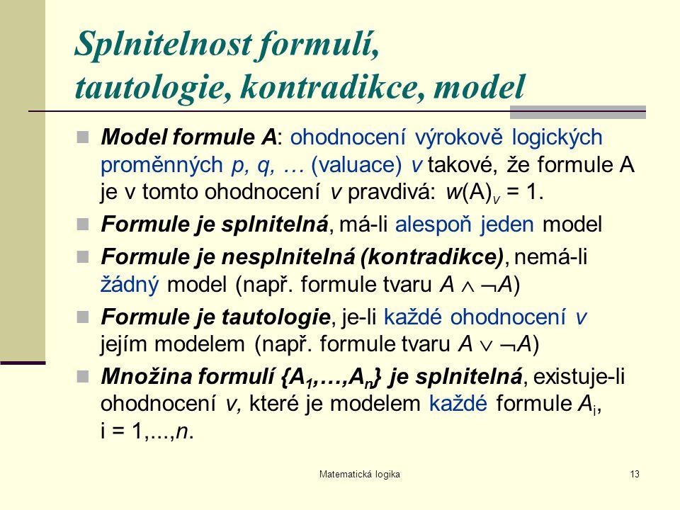 Matematická logika13 Splnitelnost formulí, tautologie, kontradikce, model Model formule A: ohodnocení výrokově logických proměnných p, q, … (valuace)
