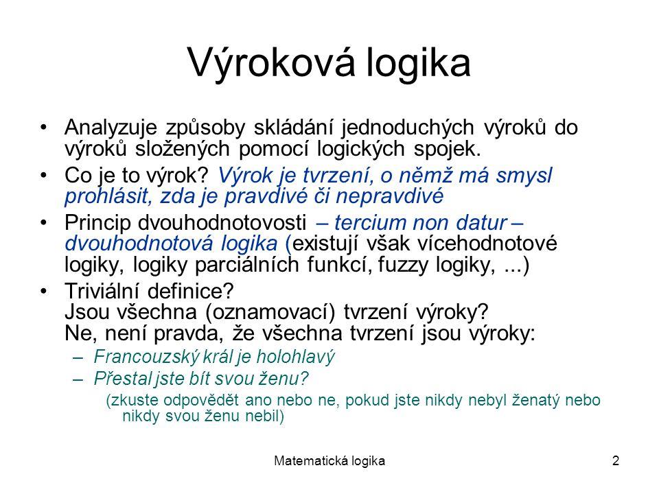Matematická logika2 Výroková logika Analyzuje způsoby skládání jednoduchých výroků do výroků složených pomocí logických spojek. Co je to výrok? Výrok