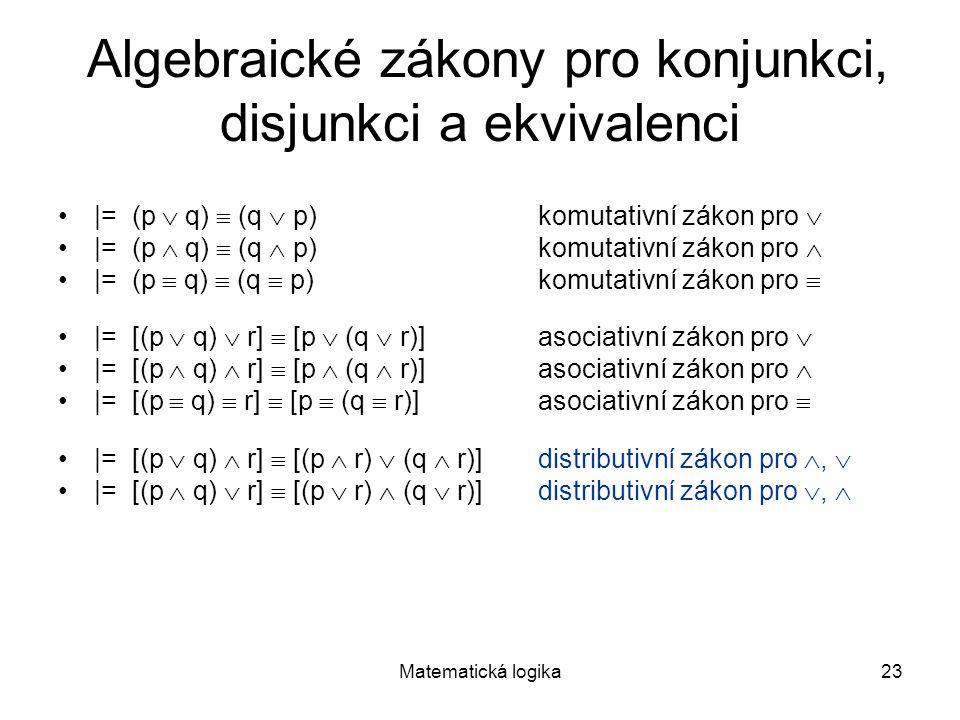 Matematická logika23 Algebraické zákony pro konjunkci, disjunkci a ekvivalenci |= (p  q)  (q  p)komutativní zákon pro  |= (p  q)  (q  p)komutat